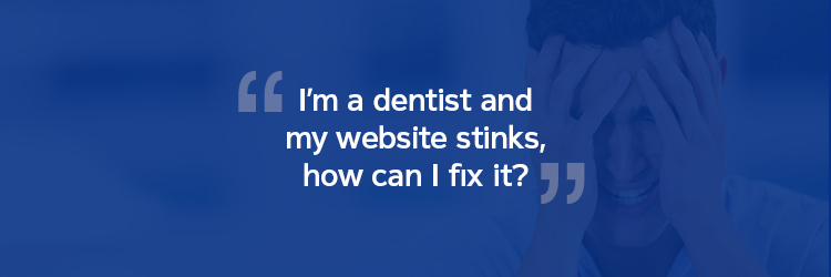 I'm a dentist and my website stinks, how can I fix it?