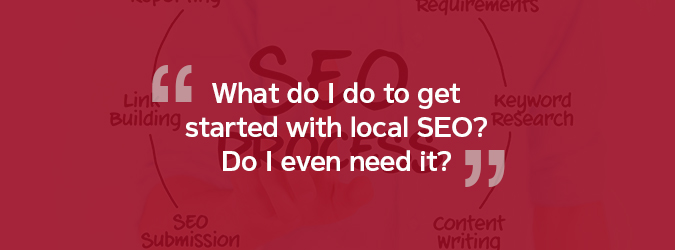 What do I do to get started with local SEO? Do I even need it?